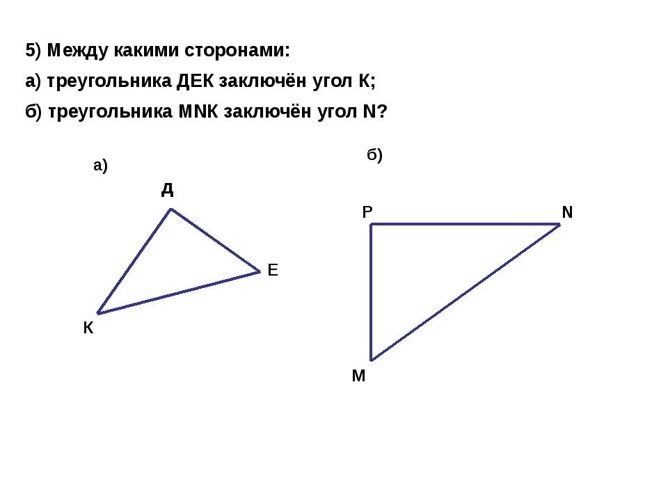 5) Между какими сторонами: а) треугольника ДЕК заключён угол К; б) треугольни...