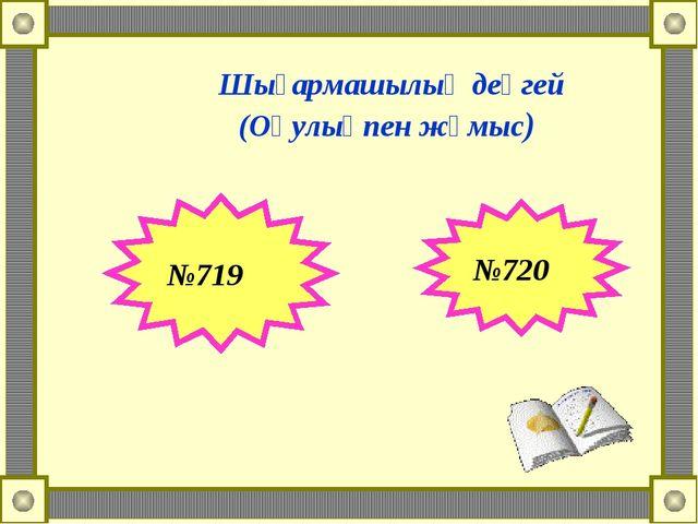 Шығармашылық деңгей (Оқулықпен жұмыс) №719 №720