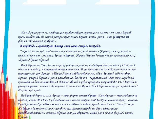 Арина.  Имя Арина русское, славянское, православное, греческое и имеет неско...