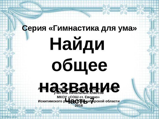 Серия «Гимнастика для ума» Найди общее название Часть 7 Автор презентации: Фо...