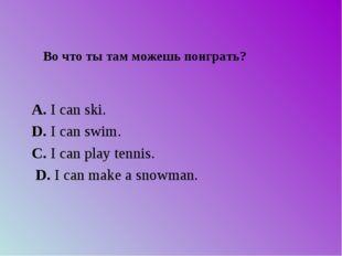 Во что ты там можешь поиграть? А. I can ski. D. I can swim. C. I can play t