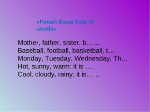 «Finish these lists of words» Mother, father, sister, b…… Baseball, football,