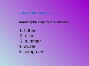 «Choose the answer» 1. f..ther 2. n..se 3. s..mmer 4. wi..ter 5. compu..er Ка