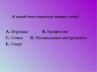 А. Игрушки B. Профессии C. Семья D. Музыкальные инс
