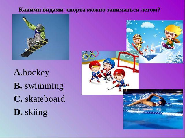 Какими видами спорта можно заниматься летом? А.hockey B. swim...