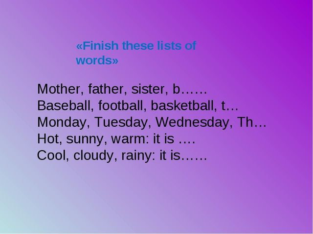 «Finish these lists of words» Mother, father, sister, b…… Baseball, football,...