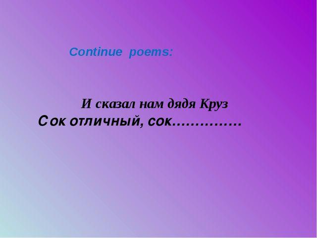 Continue poems: И сказал нам дядя Круз Сок отличный, сок……………