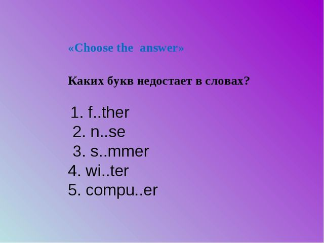 «Choose the answer» 1. f..ther 2. n..se 3. s..mmer 4. wi..ter 5. compu..er Ка...