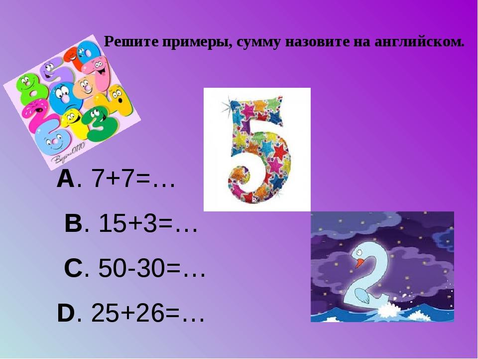 Решите примеры, сумму назовите на английском.  А. 7+7=… B. 15+3=… C. 50-30=…...