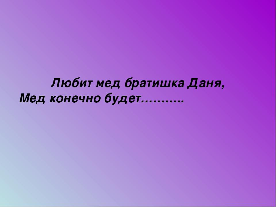 Любит мед братишка Даня, Мед конечно будет………..