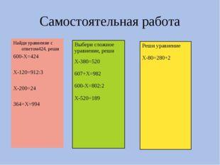 Самостоятельная работа Найди уравнение с ответом424, реши 600-Х=424 Х-120=912