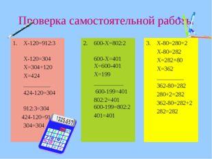 Проверка самостоятельной работы Х-120=912:3 Х-120=304 Х=304+120 Х=424 __