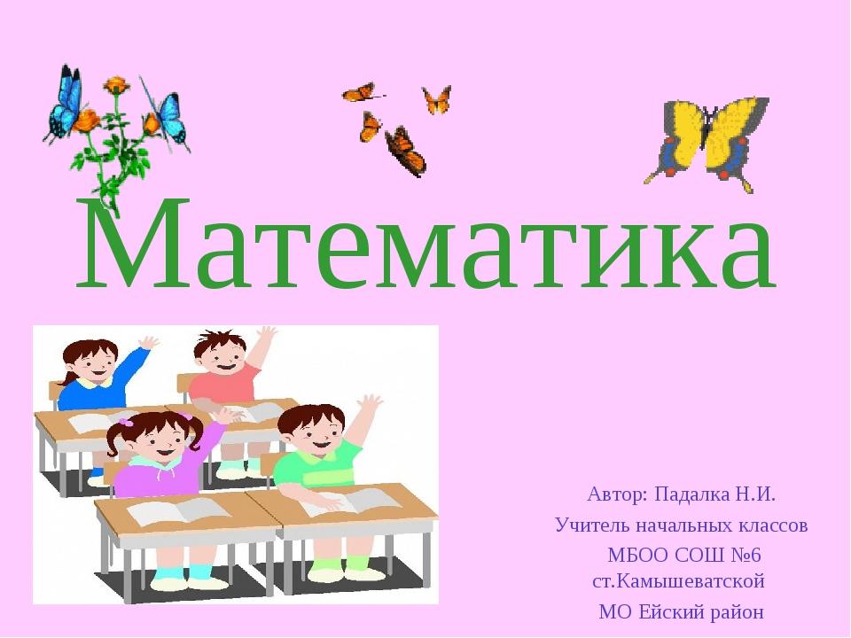 Математика Автор: Падалка Н.И. Учитель начальных классов МБОО СОШ №6 ст.Камыш...