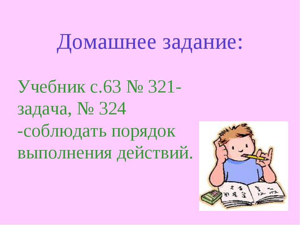 Домашнее задание: Учебник с.63 № 321-задача, № 324 -соблюдать порядок выполне...