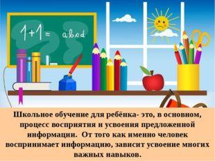Школьное обучение для ребёнка- это, в основном, процесс восприятия и усвоени