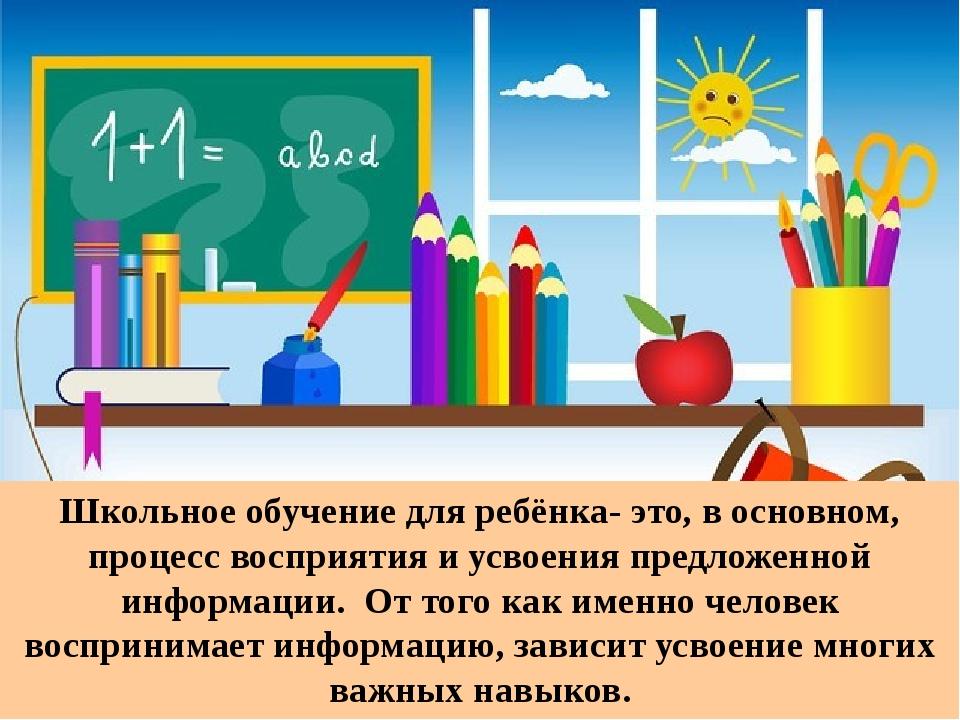 Школьное обучение для ребёнка- это, в основном, процесс восприятия и усвоени...