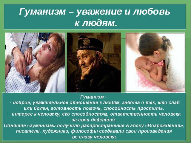 Гуманизм – уважение и любовь к людям. Гуманизм – - доброе, уважительное отнош...