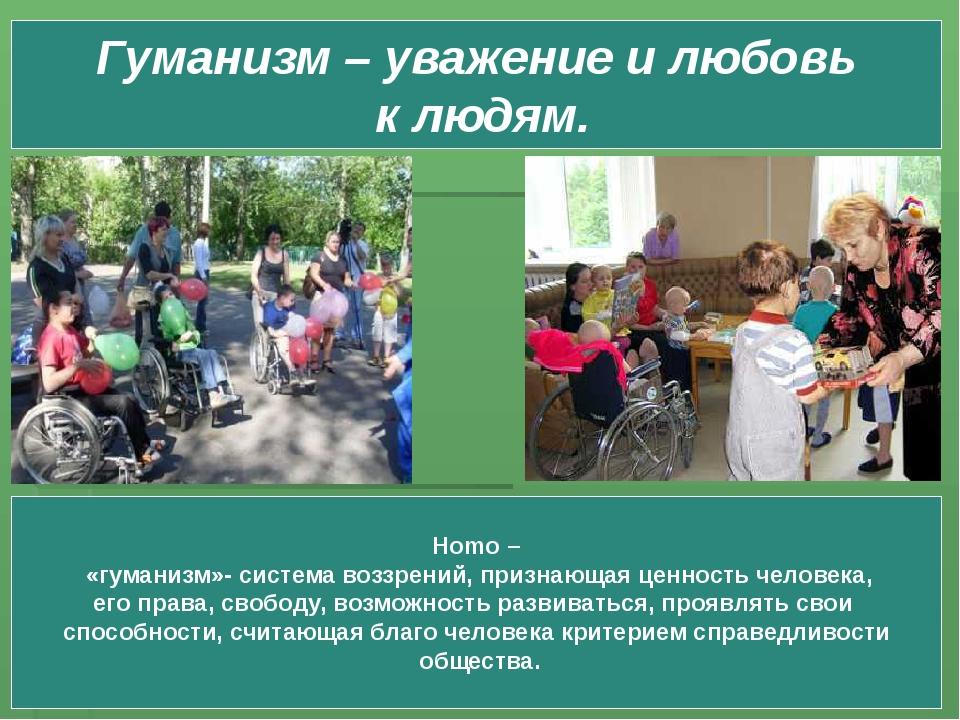 Гуманизм – уважение и любовь к людям. Homo – «гуманизм»- система воззрений, п...