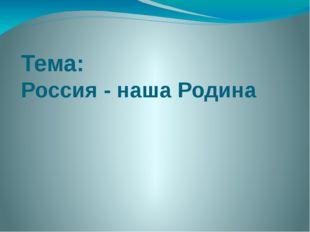Тема: Россия - наша Родина