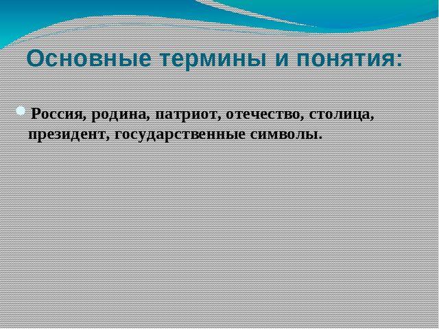 Основные термины и понятия: Россия, родина, патриот, отечество, столица, през...