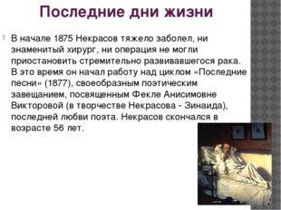 Последние дни жизни В начале 1875 Некрасов тяжело заболел, ни знаменитый хиру