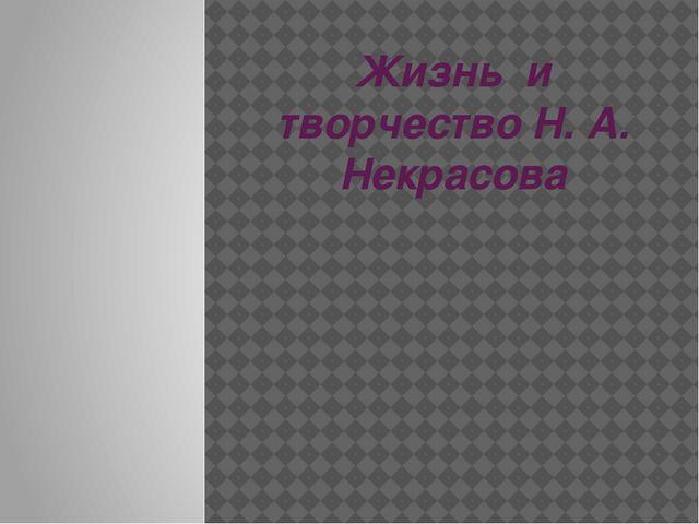 Жизнь и творчество Н. А. Некрасова