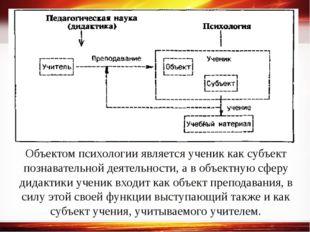 Объектом психологии является ученик как субъект познавательной деятельности,