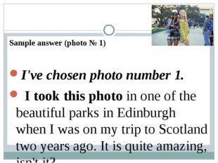 Sample answer (photo № 1) I've chosen photo number 1. I took this photoi