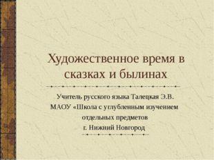 Художественное время в сказках и былинах Учитель русского языка Талецкая Э.В.