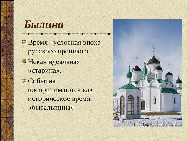 Былина Время –условная эпоха русского прошлого Некая идеальная «старина». Соб...