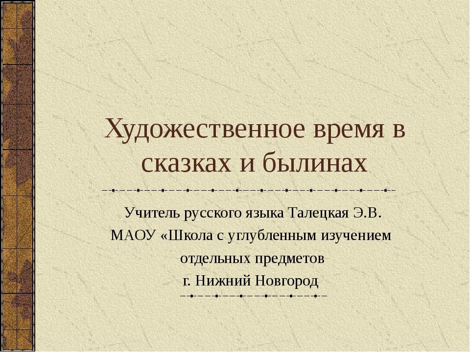 Художественное время в сказках и былинах Учитель русского языка Талецкая Э.В....