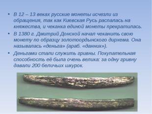 В 12 – 13 веках русские монеты исчезли из обращения, так как Киевская Русь ра