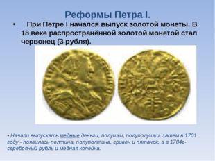 Реформы Петра I. При Петре I начался выпуск золотой монеты. В 18 веке распрос