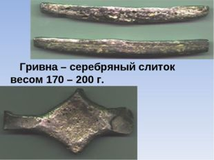 Гривна – серебряный слиток весом 170 – 200 г.