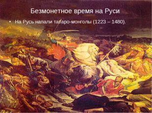 Безмонетное время на Руси. На Русь напали татаpo-монголы (1223 – 1480)..