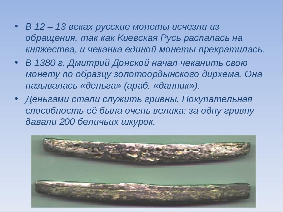 В 12 – 13 веках русские монеты исчезли из обращения, так как Киевская Русь ра...