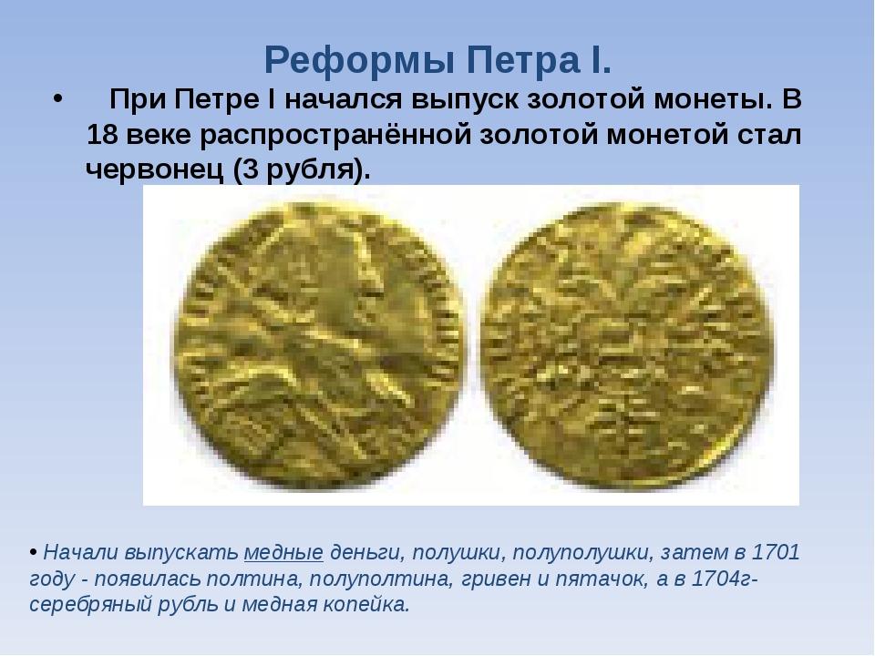Реформы Петра I. При Петре I начался выпуск золотой монеты. В 18 веке распрос...
