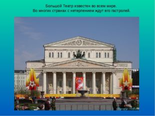 Большой Театр известен во всем мире. Во многих странах с нетерпением ждут его