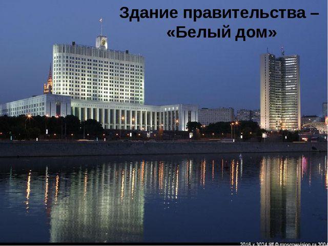 Здание правительства – «Белый дом»