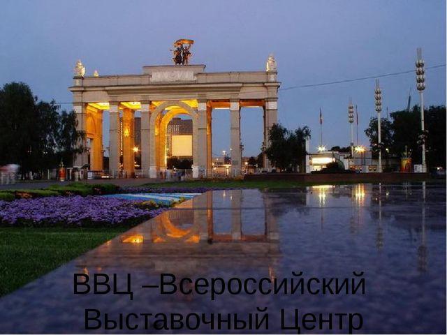 ВВЦ –Всероссийский Выставочный Центр