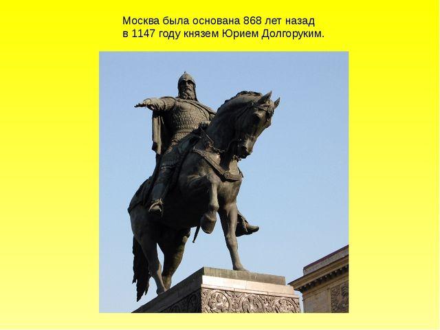 Москва была основана 868 лет назад в 1147 году князем Юрием Долгоруким.