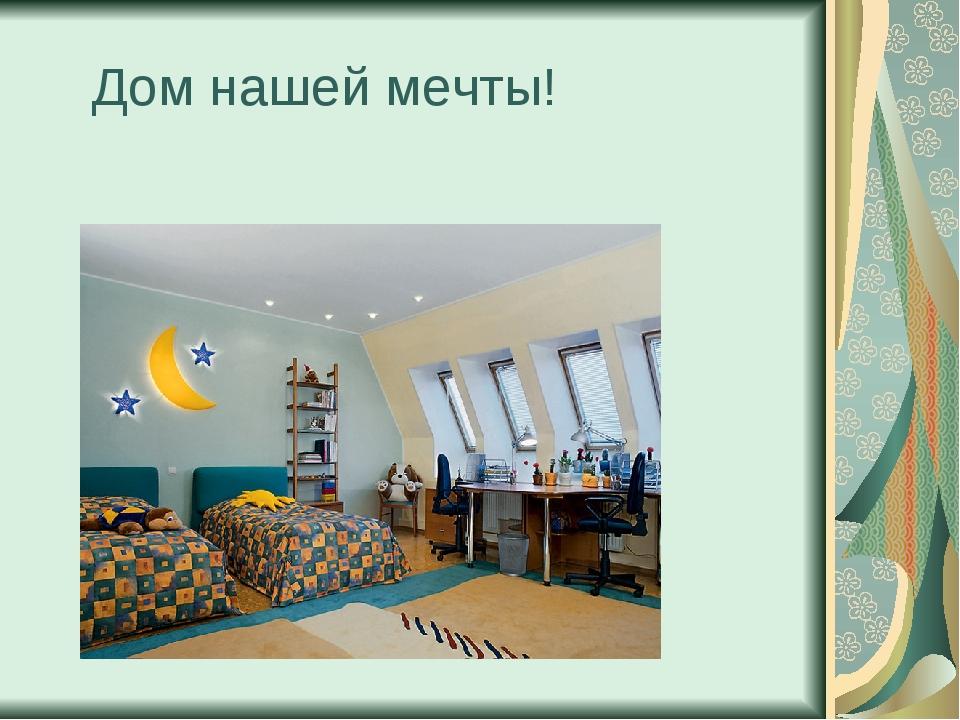 Дом нашей мечты!