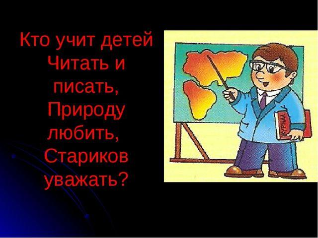 Кто учит детей Читать и писать, Природу любить, Стариков уважать?