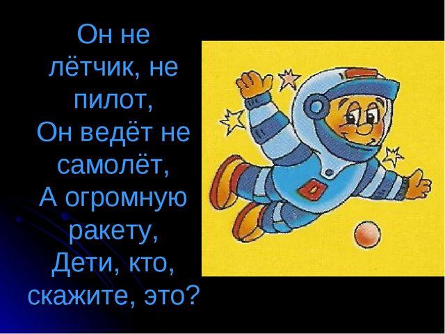 Он не лётчик, не пилот, Он ведёт не самолёт, А огромную ракету, Дети, кто, ск...