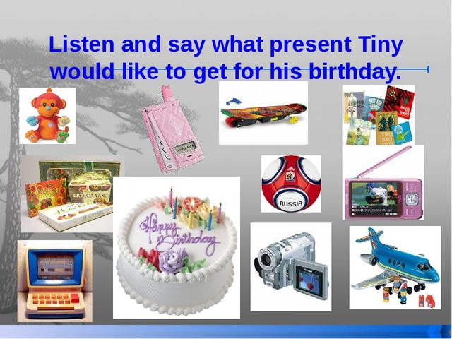 Listen and say what present Tiny would like to get for his birthday.
