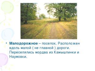 Малодорожное – поселок. Расположен вдоль малой ( не главной ) дороги. Пересел