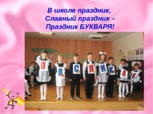 В школе праздник, Славный праздник – Праздник БУКВАРЯ!