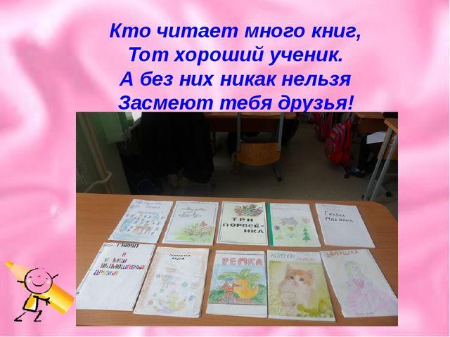 Кто читает много книг, Тот хороший ученик. А без них никак нельзя Засмеют теб...