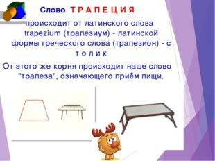 CловоТ Р А П Е Ц И Я происходит от латинского слова trapezium (трапезиум) -