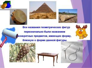 Все названия геометрических фигур первоначально были названием конкретных пр